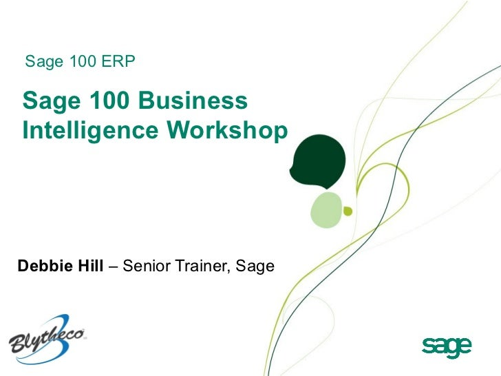 Sage 100 ERPSage 100 BusinessIntelligence WorkshopDebbie Hill – Senior Trainer, Sage