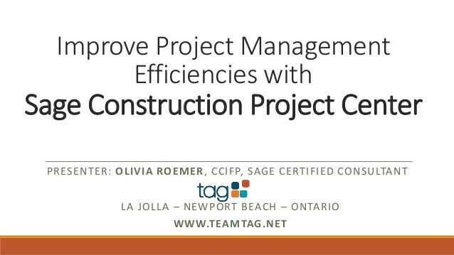 Improve Project Management Efficiencies with Sage Construction Project Center PRESENTER: OLIVIA ROEMER, CCIFP, SAGE CERTIF...