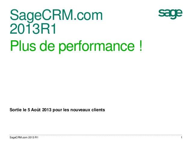 SageCRM.com 2013R1 Plus de performance ! Sortie le 5 Août 2013 pour les nouveaux clients 1SageCRM.com 2013 R1