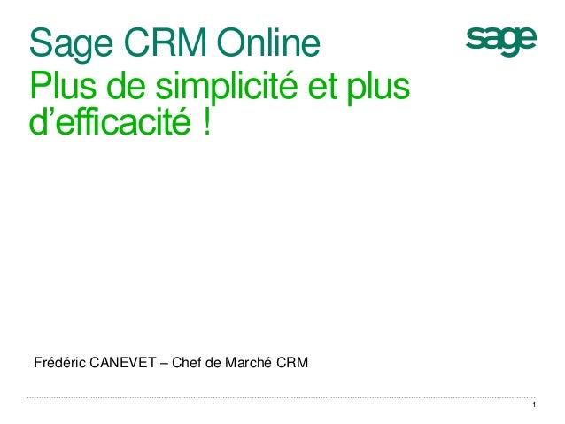 Sage CRM Online Plus de simplicité et plus d'efficacité ! 1 Frédéric CANEVET – Chef de Marché CRM