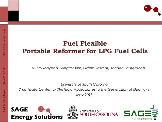 SAGE Energy solutions May 21, 2013 Fuel Cell Challenge  Fuel Flexible Portable Reformer for LPG Fuel Cells M. Kai Mayeda, ...