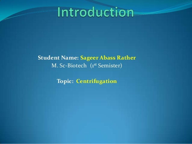 Student Name: Sageer Abass Rather M. Sc-Biotech (1st Semister)  Topic: Centrifugation