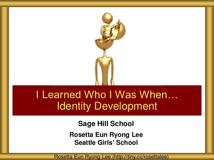 I Learned Who I Was When…    Identity Development             Sage Hill School         Rosetta Eun Ryong Lee          Seat...