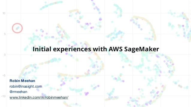 Initial experiences with AWS SageMaker Robin Meehan robin@inasight.com @rmeehan www.linkedin.com/in/robinmeehan/