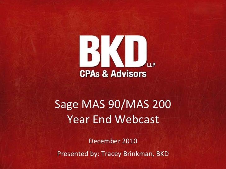 Sage MAS 90/MAS 200  Year End Webcast         December 2010Presented by: Tracey Brinkman, BKD