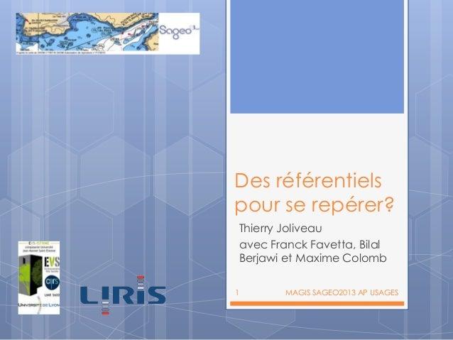 Des référentiels pour se repérer? Thierry Joliveau avec Franck Favetta, Bilal Berjawi et Maxime Colomb 1  MAGIS SAGEO2013 ...