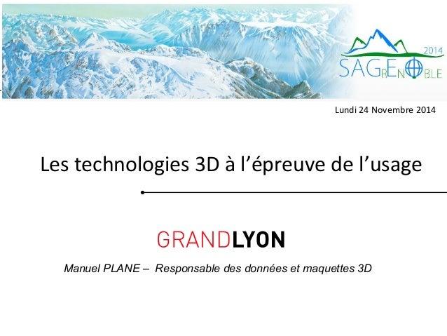 Lundi 24 Novembre 2014  Les technologies 3D à l'épreuve de l'usage  Manuel PLANE – Responsable des données et maquettes 3D