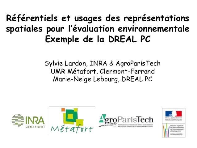 Référentiels et usages des représentations spatiales pour l'évaluation environnementale Exemple de la DREAL PC Sylvie Lard...