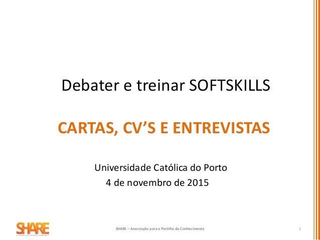 CARTAS, CV'S E ENTREVISTAS Debater e treinar SOFTSKILLS Universidade Católica do Porto 4 de novembro de 2015 SHARE – Assoc...