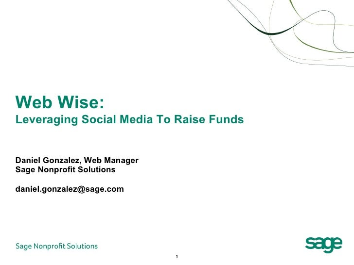 Daniel Gonzalez, Web Manager  Sage Nonprofit Solutions [email_address] Web Wise:  Leveraging Social Media To Raise Funds