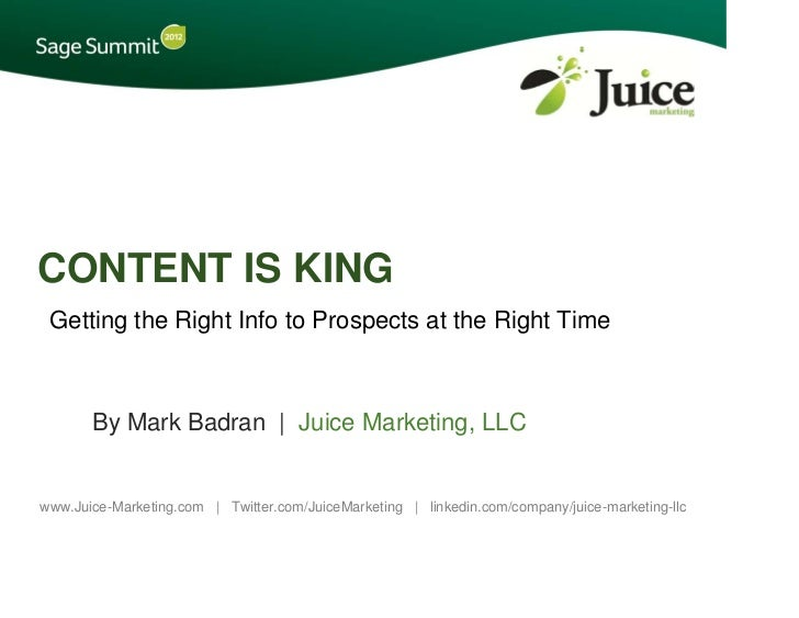 CONTENT IS KING Getting the Right Info to Prospects at the Right Time       By Mark Badran | Juice Marketing, LLCwww.Juice...