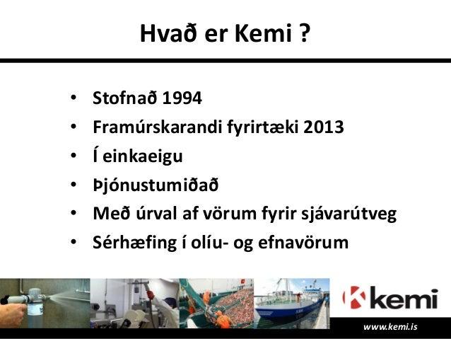 Hvað er Kemi ? www.kemi.is • Stofnað 1994 • Framúrskarandi fyrirtæki 2013 • Í einkaeigu • Þjónustumiðað • Með úrval af vör...