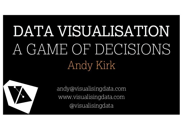 DATA VISUALISATION A GAME OF DECISIONS Andy Kirk andy@visualisingdata.com www.visualisingdata.com @visualisingdata