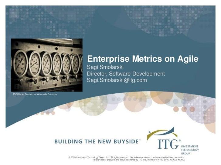 Enterprise Metrics on Agile<br />Sagi Smolarski<br />Director, Software Development<br />Sagi.Smolarski@itg.com<br />[CC] ...