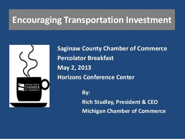 Encouraging Transportation InvestmentSaginaw County Chamber of CommercePercolator BreakfastMay 2, 2013Horizons Conference ...