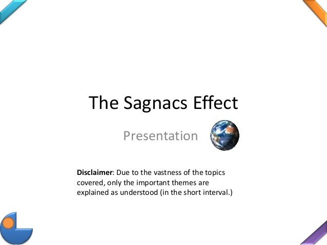 The Sagnacs Effect Presentation Disclaimer: Due to the vastness of the topics covered, only the important themes are expla...