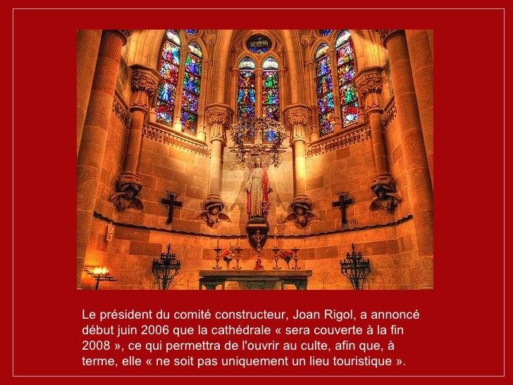 Le président du comité constructeur, Joan Rigol, a annoncé début juin 2006 que la cathédrale « sera couverte à la fin 2008...