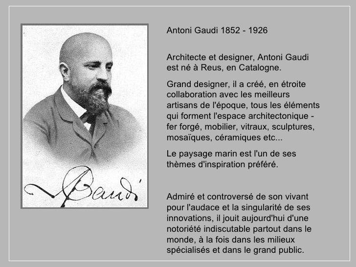 Antoni Gaudi 1852 - 1926 Architecte et designer, Antoni Gaudi est né à Reus, en Catalogne. Grand designer, il a créé, en é...