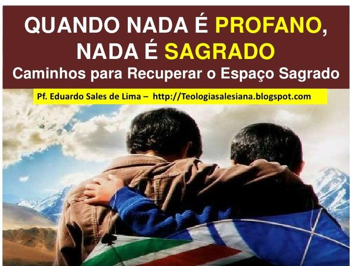 QUANDO NADA É PROFANO, NADA É SAGRADOCaminhos para Recuperar o Espaço Sagrado<br />Pf. Eduardo Sales de Lima –  http://Teo...