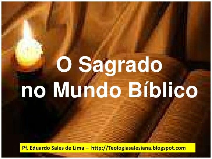 O Sagrado no Mundo Bíblico<br />Pf. Eduardo Sales de Lima –  http://Teologiasalesiana.blogspot.com<br />