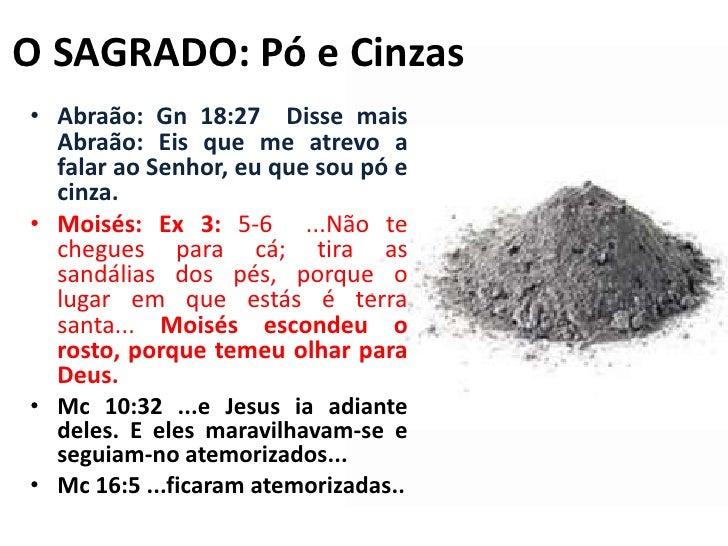 O SAGRADO: Pó e Cinzas<br />Abraão: Gn 18:27  Disse mais Abraão: Eis que me atrevo a falar ao Senhor, eu que sou pó e cinz...