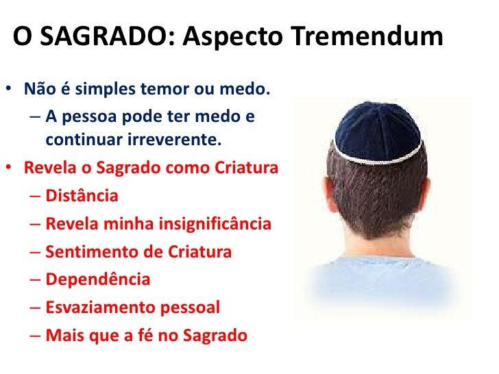 O SAGRADO: Aspecto Tremendum<br />Não é simples temor ou medo.<br />A pessoa pode ter medo e continuar irreverente.<br />R...