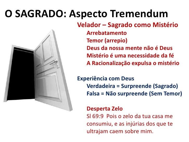 O SAGRADO: Aspecto Tremendum<br />Velador – Sagrado como Mistério<br />Arrebatamento<br />Temor (arrepio)<br />Deus da nos...