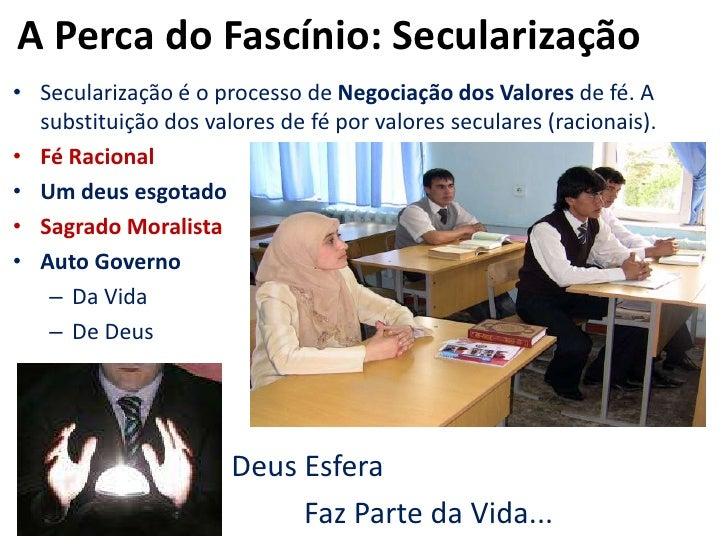 A Perca do Fascínio: Secularização<br />Secularização é o processo de Negociação dos Valores de fé. A substituição dos val...