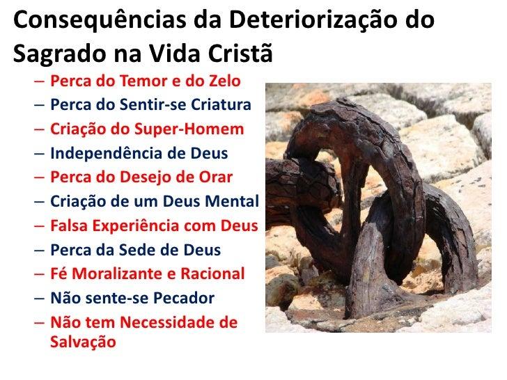 Consequências da Deteriorização do Sagrado na Vida Cristã<br />Perca do Temor e do Zelo<br />Perca do Sentir-se Criatura<b...