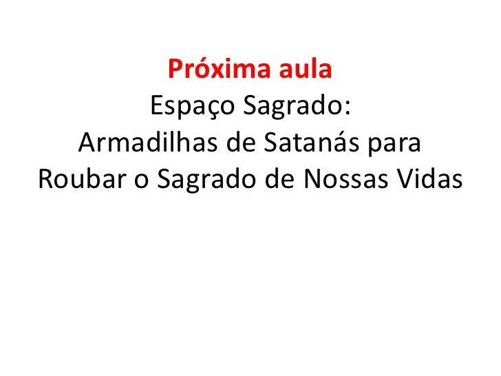 Próxima aulaEspaço Sagrado:Armadilhas de Satanás para Roubar o Sagrado de Nossas Vidas<br />