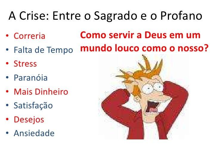 A Crise: Entre o Sagrado e o Profano<br />Como servir a Deus em um mundo louco como o nosso?<br />Correria<br />Falta de T...