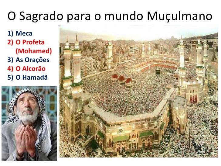 O Sagrado para o mundo Muçulmano <br />Meca<br />O Profeta (Mohamed)<br />As Orações<br />O Alcorão<br />O Hamadã<br />