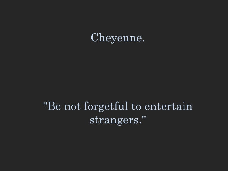 """Cheyenne. """"Be not forgetful to entertain strangers."""""""