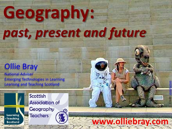 Geography:<br />past, present and future<br />Ollie Bray<br />National Adviser<br />Emerging Technologies in Learning<br /...