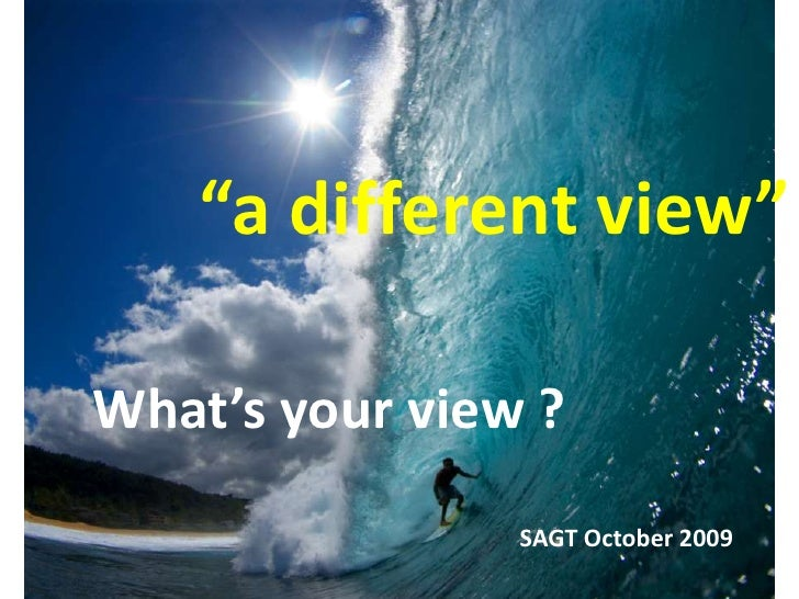 """""""a different view""""<br />What's your view ?<br />SAGT October 2009<br />"""