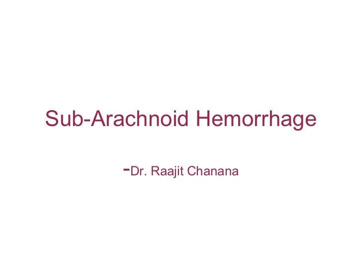 Sub-Arachnoid Hemorrhage      -Dr. Raajit Chanana