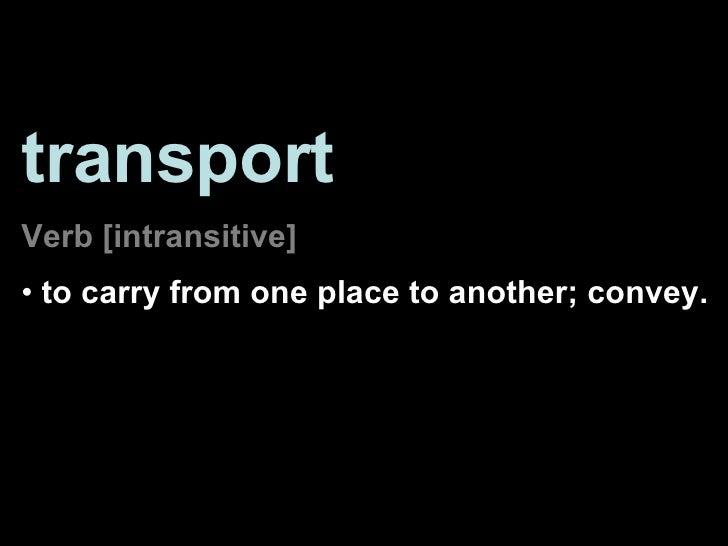 <ul><li>transport </li></ul><ul><li>Verb [intransitive] </li></ul><ul><li>to carry from one place to another; convey.  </l...
