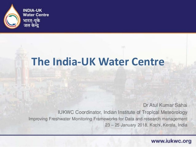 Dr Atul Kumar Sahai IUKWC Coordinator, Indian Institute of Tropical Meteorology Improving Freshwater Monitoring Frameworks...