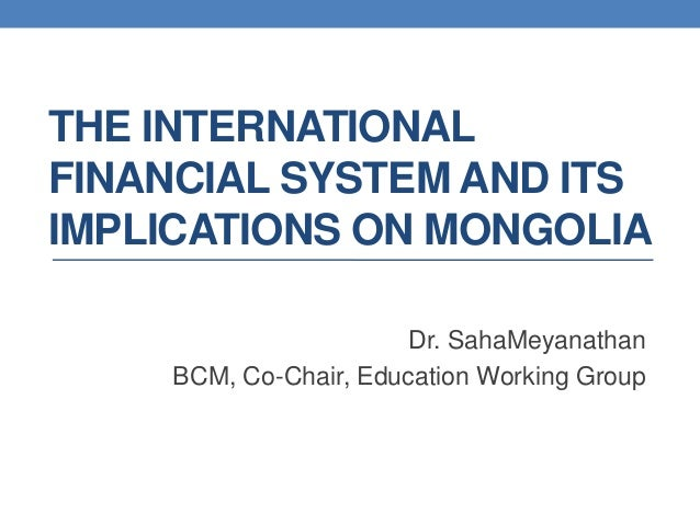 THE INTERNATIONALFINANCIAL SYSTEM AND ITSIMPLICATIONS ON MONGOLIA                      Dr. SahaMeyanathan    BCM, Co-Chair...