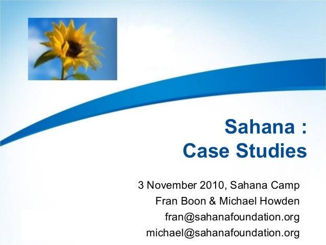 Sahana : Case Studies 3 November 2010, Sahana Camp Fran Boon & Michael Howden fran@sahanafoundation.org michael@sahanafoun...
