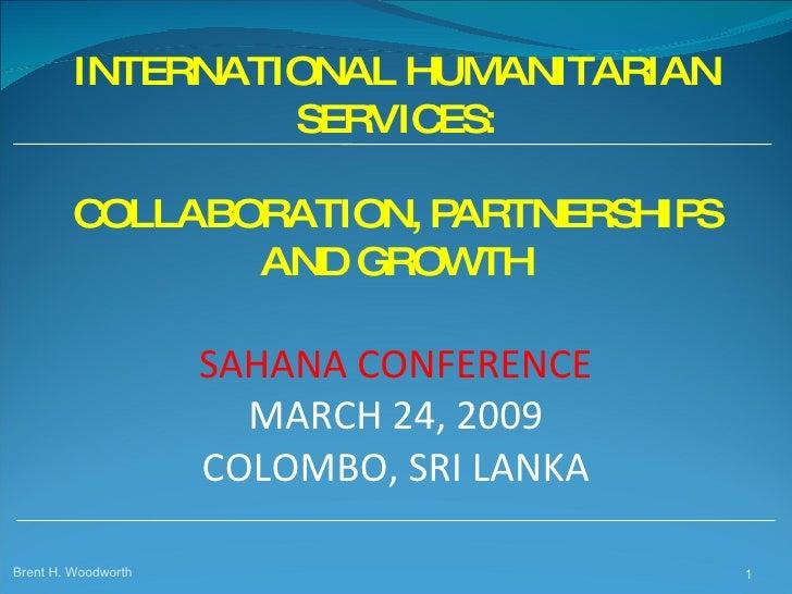 INTERNATIONAL HUMANITARIAN SERVICES: COLLABORATION, PARTNERSHIPS AND GROWTH  SAHANA CONFERENCE MARCH 24, 2009 COLOMBO, SRI...