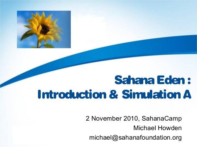 SahanaEden : Introduction & Simulation A 2 November 2010, SahanaCamp Michael Howden michael@sahanafoundation.org