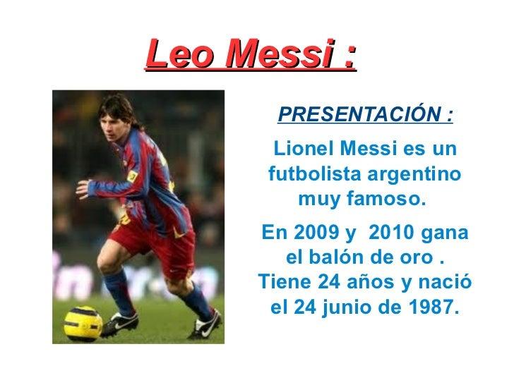 Leo Messi: <ul><li>PRESENTAC IÓN: </li></ul><ul><li>Lionel Messi  es un futbolista argentino muy famoso .  </li></ul><ul...