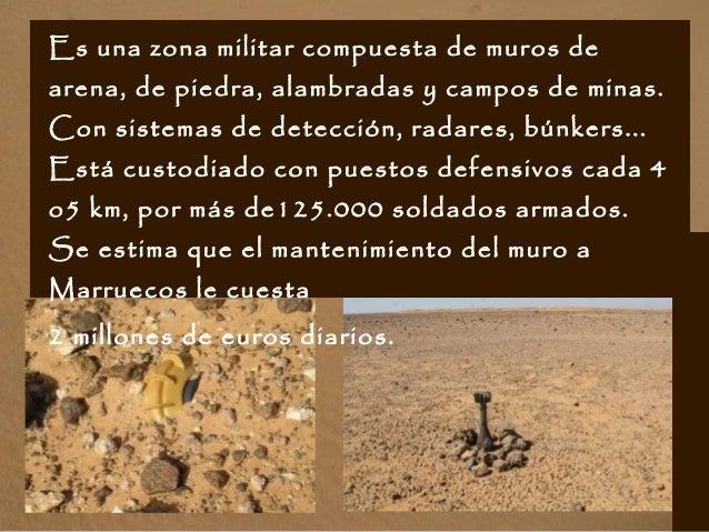 Es una zona militar compuesta de muros de arena, de piedra, alambradas y campos de minas. Con sistemas de detección, radar...