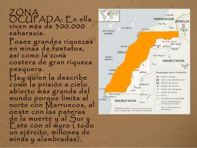 ZONA OCUPADA: En ella viven más de 300.000 saharauis. Posee grandes riquezas en minas de fostatos, así como la zona coster...