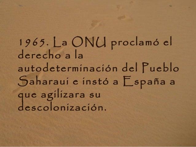 1965. La ONU proclamó el derecho a la autodeterminación del Pueblo Saharaui e instó a España a que agilizara su descoloniz...