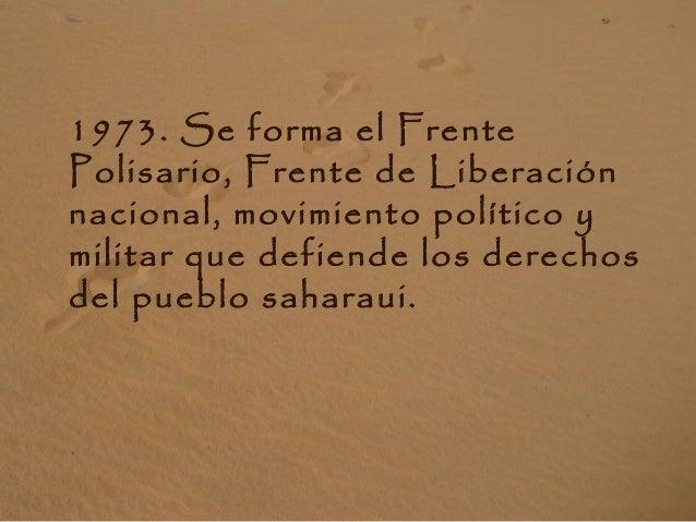 1973. Se forma el Frente Polisario, Frente de Liberación nacional, movimiento político y militar que defiende los derechos...