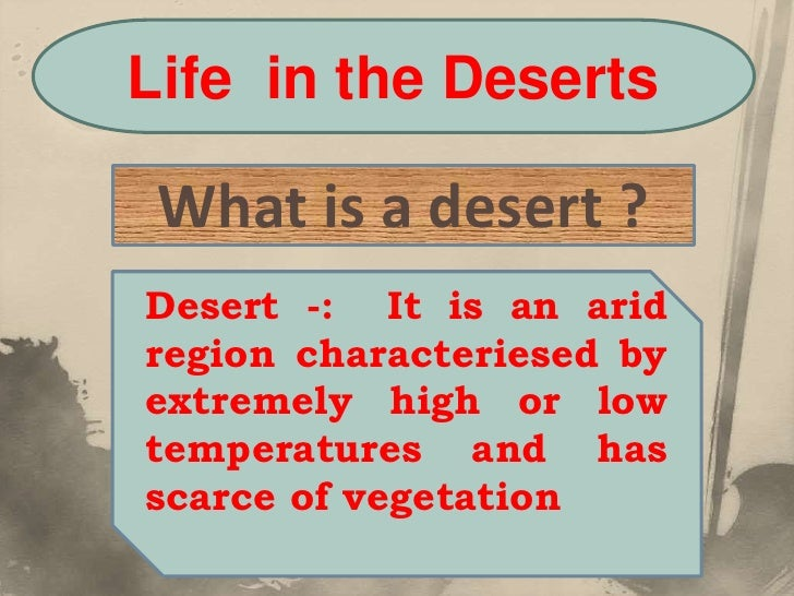 Life in the Deserts What is a desert ?Desert -: It is an aridregion characteriesed byextremely high or lowtemperatures and...