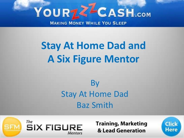 Stay At Home Dad and A Six Figure Mentor<br />By <br />Stay At Home Dad <br />Baz Smith<br />