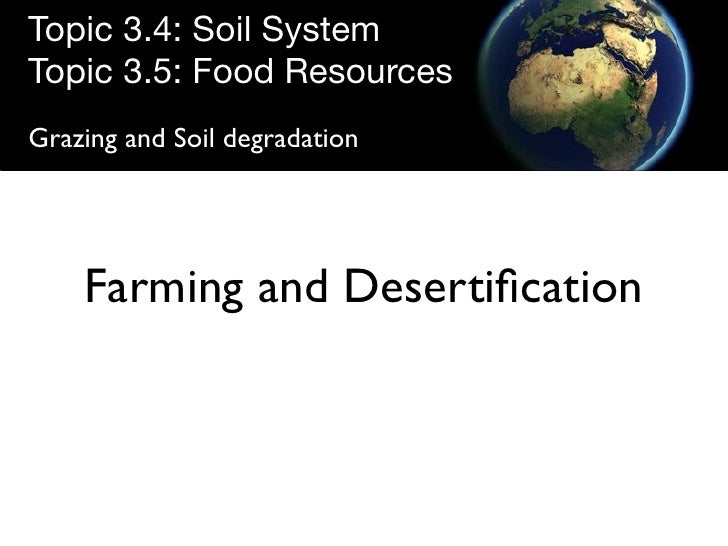 Topic 3.4: Soil System Topic 3.5: Food Resources Grazing and Soil degradation         Farming and Desertification